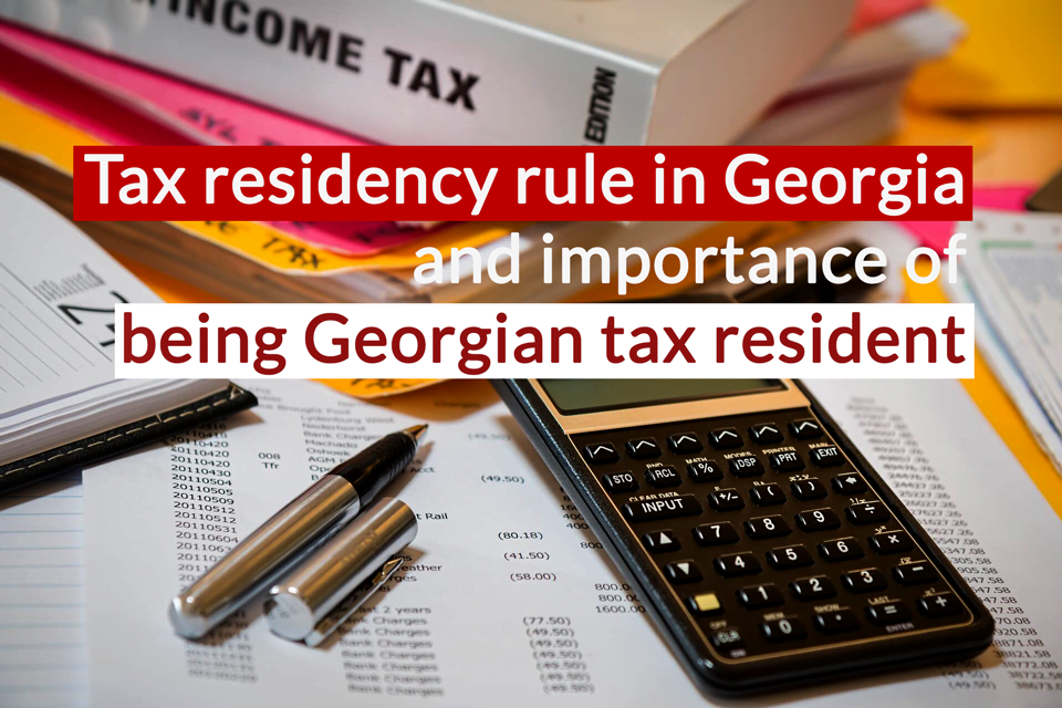 Tax residency rule in Georgia and importance of being Georgian tax resident