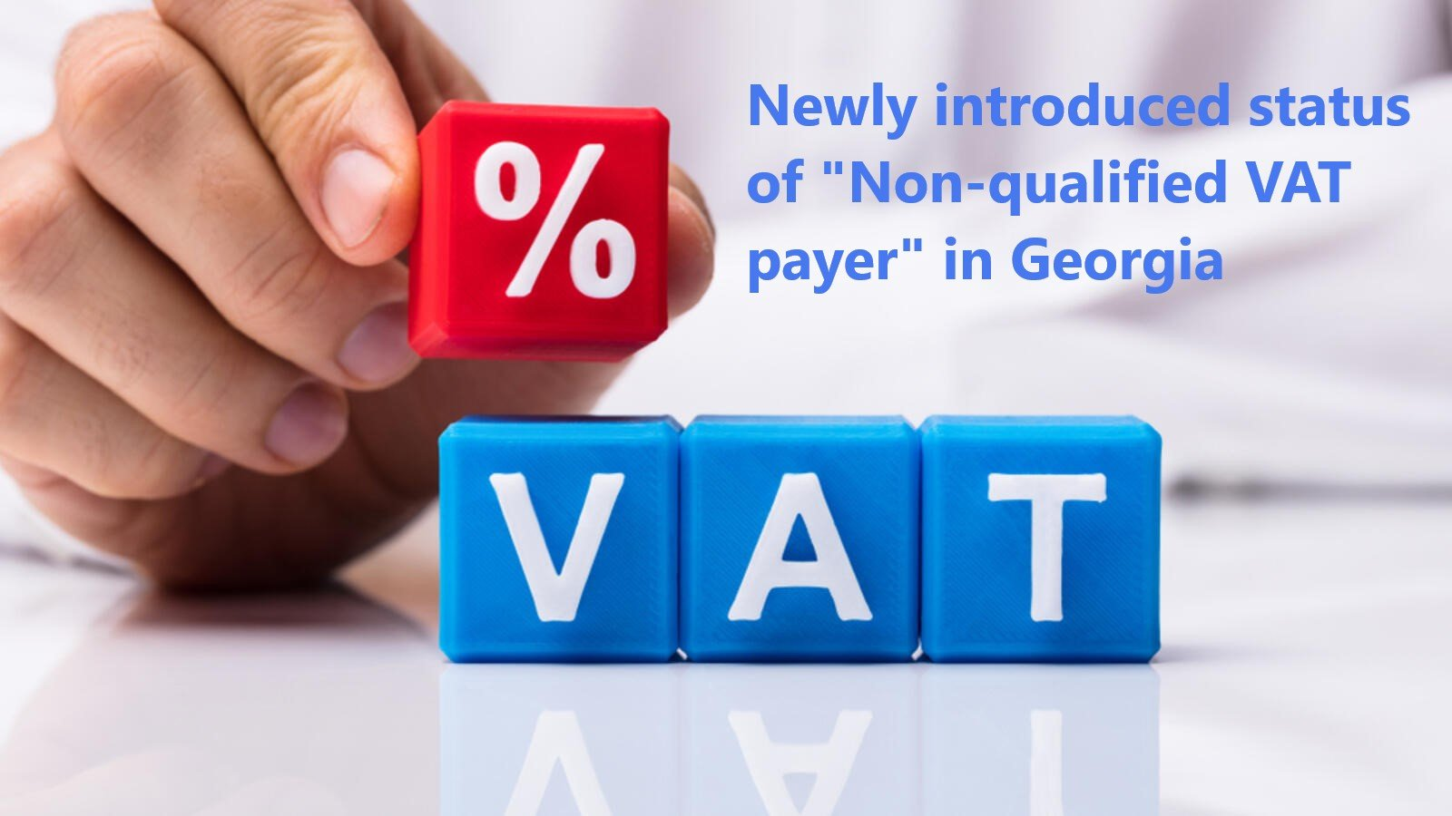 """VAT in Georgia The term – """"Non-Qualified VAT Payer"""" newly introduced by Georgian Tax Administration"""